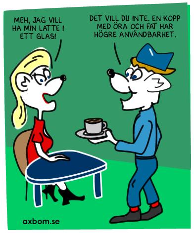 Kund: Jag vill ha min latte i ett glas. Servitör: Det vill du inte alls, en kopp med öra och fat har högre användbarhet